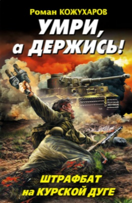 Роман Кожухаров «Умри, а держись! Штрафбат на Курской дуге»