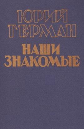 Юрий Герман «Наши знакомые»
