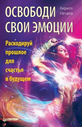 Кирилл Нечаев «Освободи свои эмоции. Раскодируй прошлое для счастья в будущем»