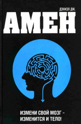 Дэниэл Амен «Измени свой мозг - изменится и тело!»